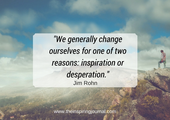 we generally change ourselves for one of two reasons: inspiration or desperation