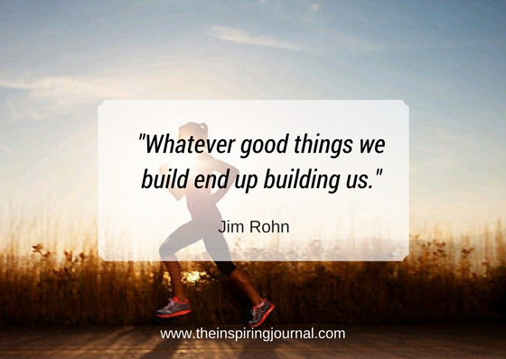 Whatever good things we build end up building us- jim rohn quotes images