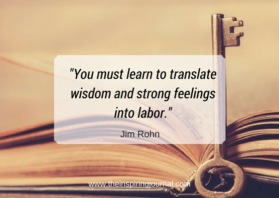 you must learn to translate wisdom and strong feelings into labor - jim rohn quotes images
