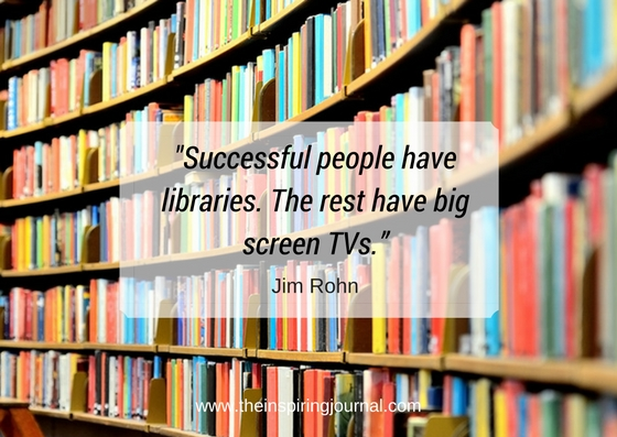 Successful people have libraries. The rest have big screen TVs. – Jim Rohn