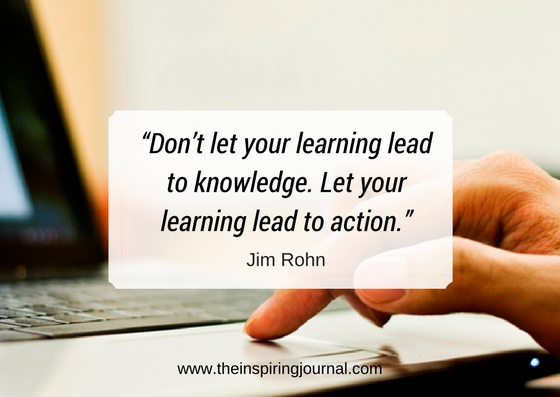 Don't let your learning lead to knowledge. Let your learning lead to action. – Jim Rohn