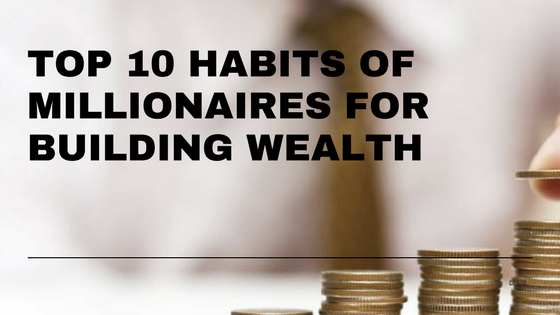 Top 10 Habits of Millionaires for Building Wealth