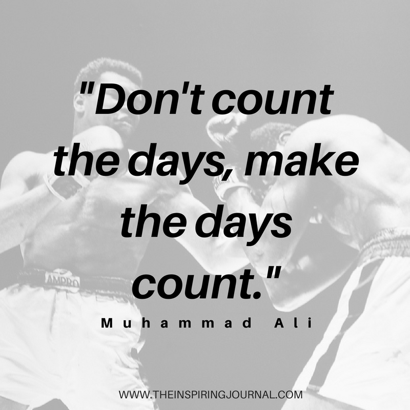 Don't count the days, make the days count - Muhammad Ali Quotes