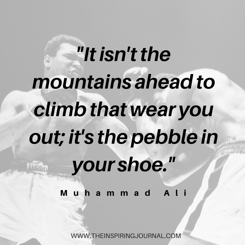 It isn't the mountains ahead to climb that wear you out; it's the pebble in your shoe - Muhammad Ali Quotes