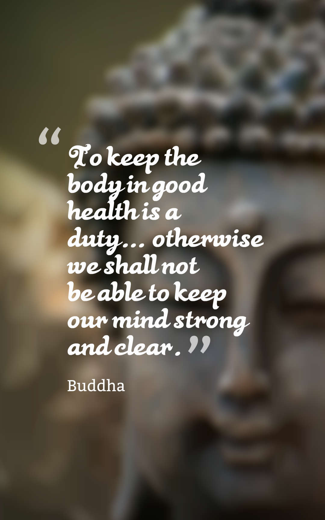 "To keep the body in good health is a duty."" – Buddha 