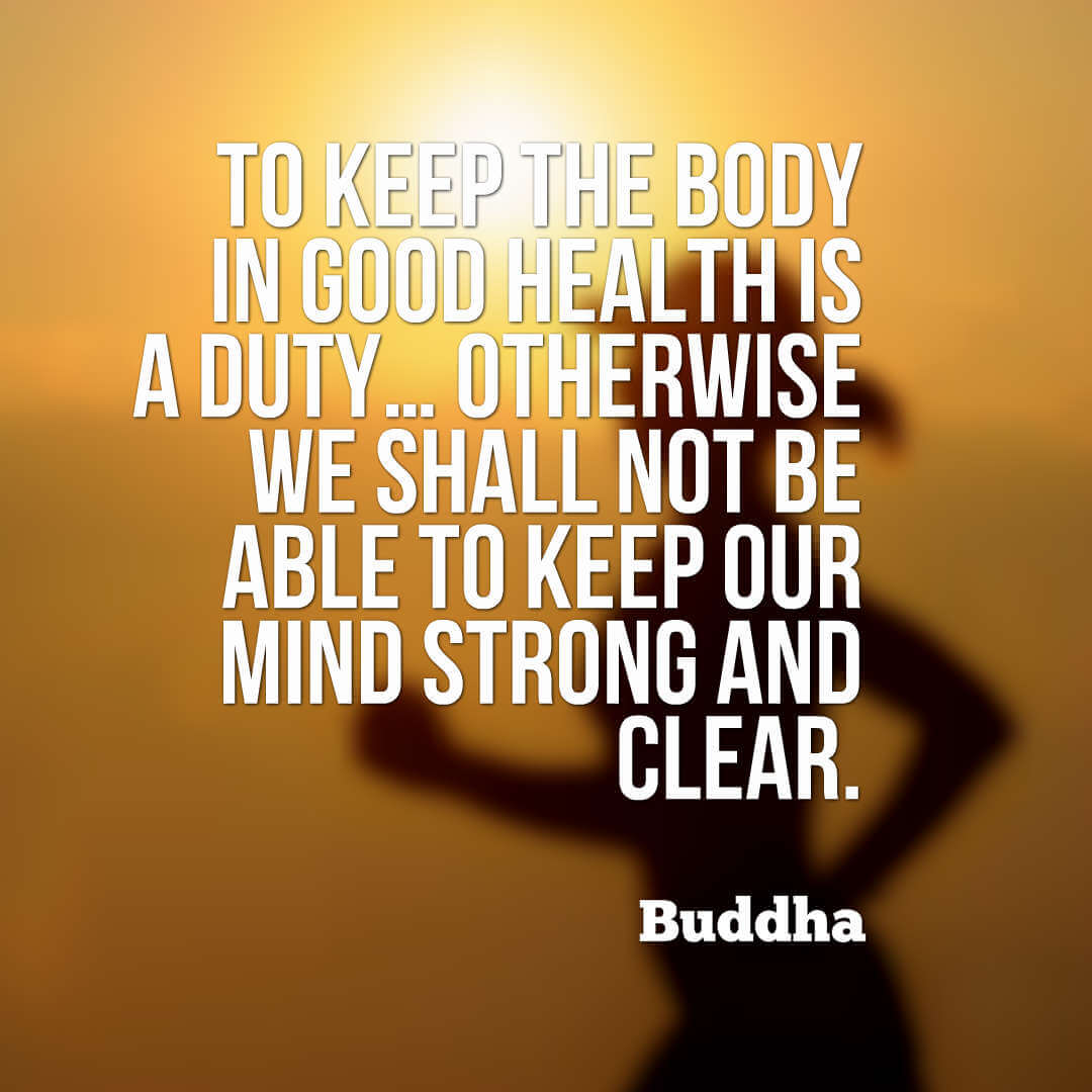 To keep the body in good health is a duty… otherwise we shall not be able to keep our mind strong and clear – Buddha quotes health quotes quotes on health