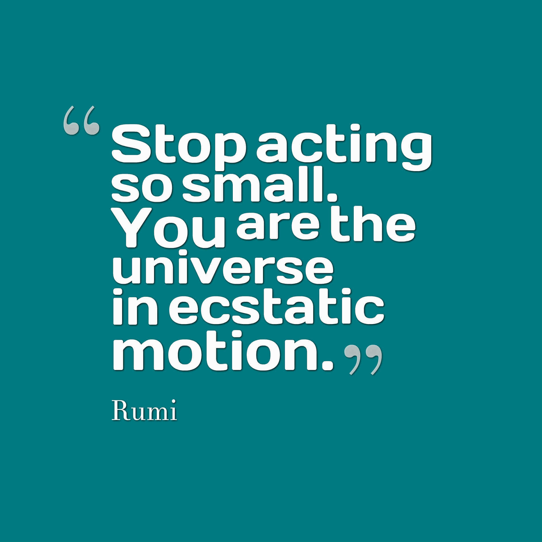 Stop acting so small. You are the universe in ecstatic motion. - rumi quotes
