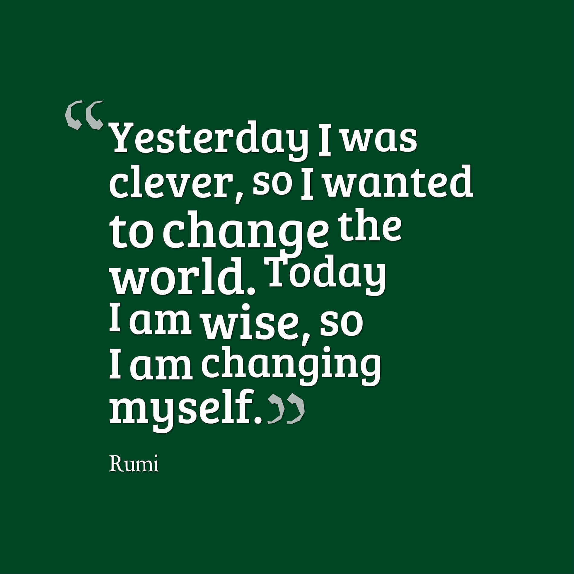 Yesterday I was clever, so I wanted to change the world. Today I am wise, so I am changing myself. - rumi quotes