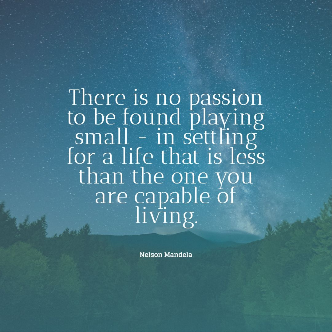 nelson mandela quotes there is no passion to be found playing small