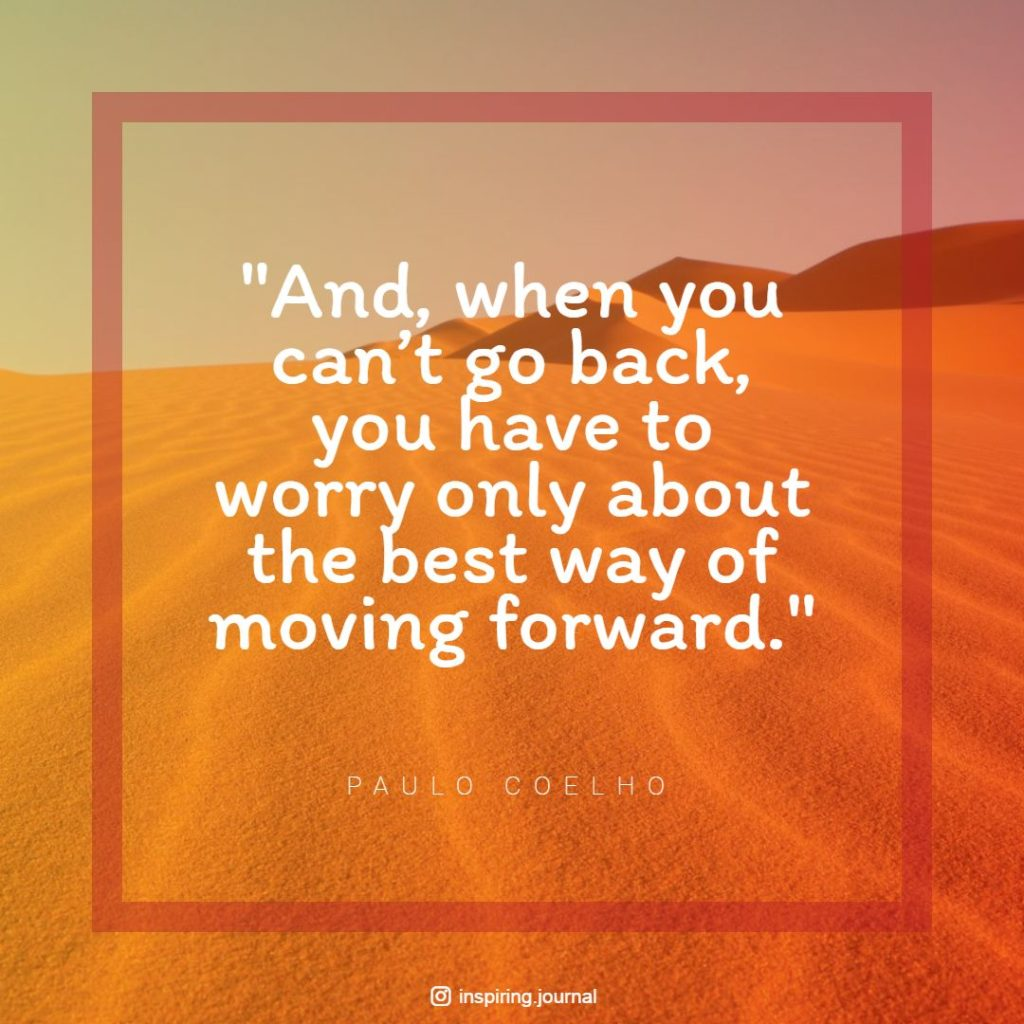 the alchemist quotes and when you cant go back you have to worry only about the best way of moving forward paulo coelho quotes life