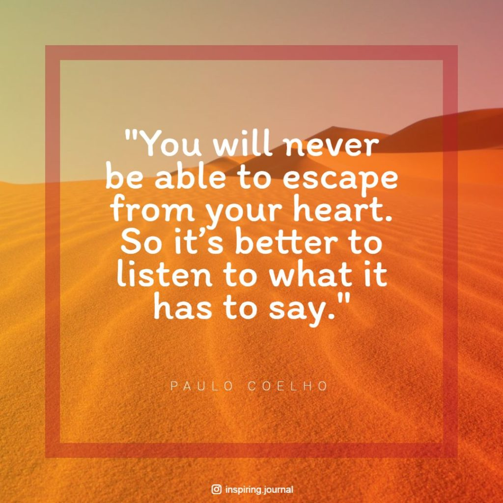 the alchemist quotes you will never be able to escape from your heart. so its better to listen to what it has to say paulo coelho quotes images